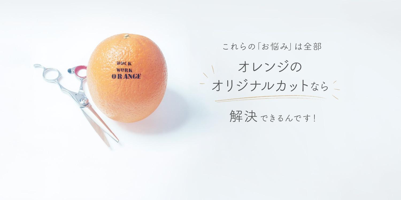 これらの「お悩み」は全部オレンジのオリジナルカットなら解決できるんです!